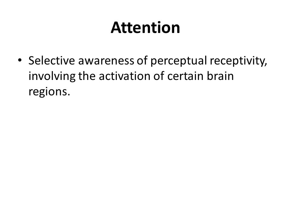 Attention Selective awareness of perceptual receptivity, involving the activation of certain brain regions.