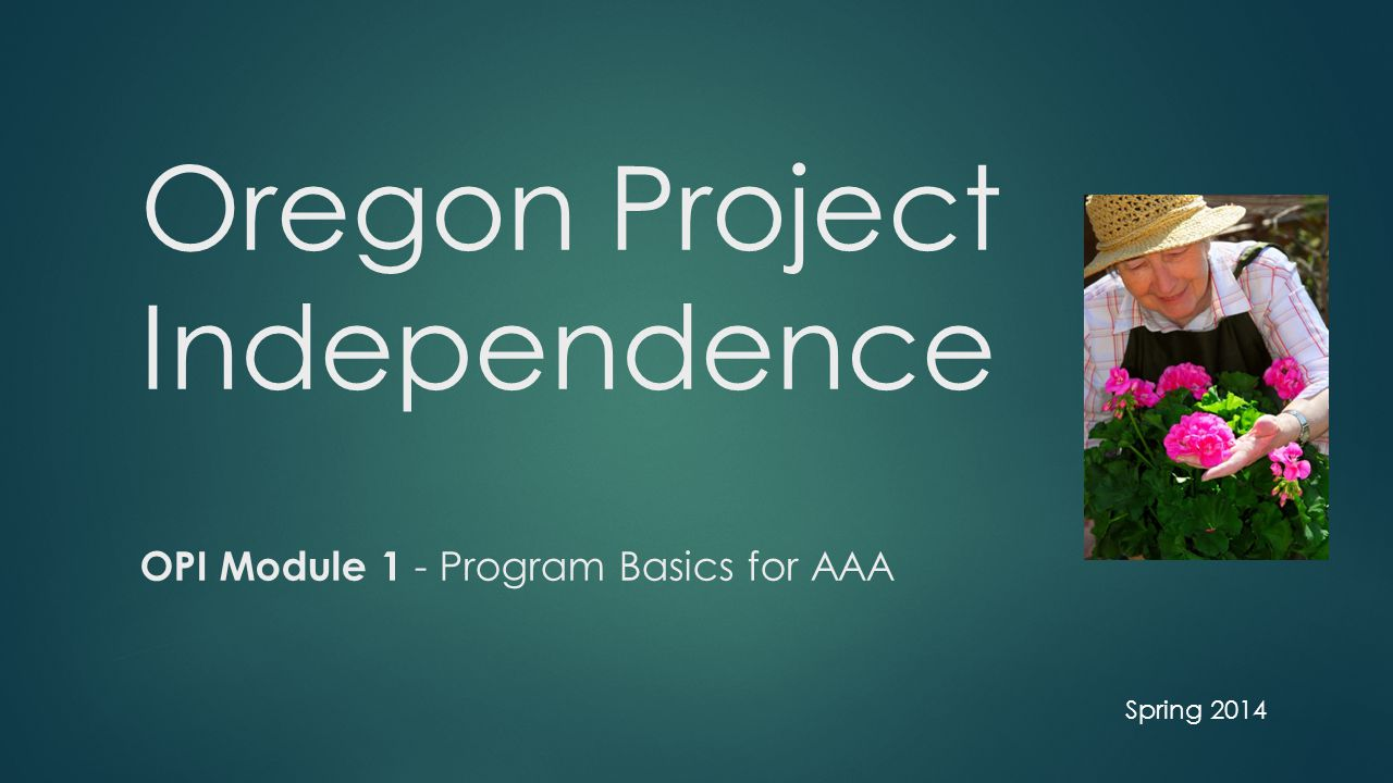 Oregon Project Independence OPI Module 1 - Program Basics for AAA Spring 2014