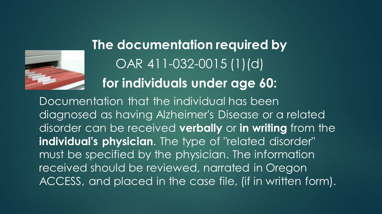 The documentation required by OAR 411-032-0015 (1)(d) for individuals under age 60: Documentation that the individual has been diagnosed as having Alzheimer s Disease or a related disorder can be received verbally or in writing from the individual s physician.