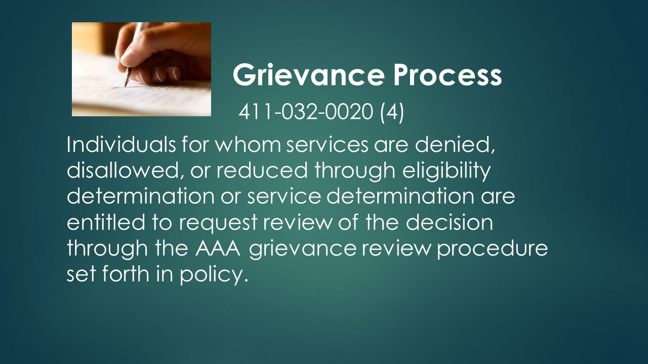 Grievance Process 411-032-0020 (4) Individuals for whom services are denied, disallowed, or reduced through eligibility determination or service determination are entitled to request review of the decision through the AAA grievance review procedure set forth in policy.