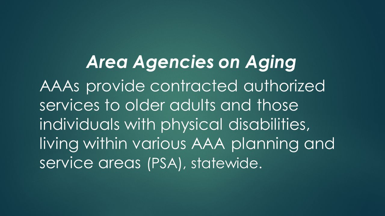 Area Agencies on Aging AAAs provide contracted authorized services to older adults and those individuals with physical disabilities, living within various AAA planning and service areas (PSA), statewide.