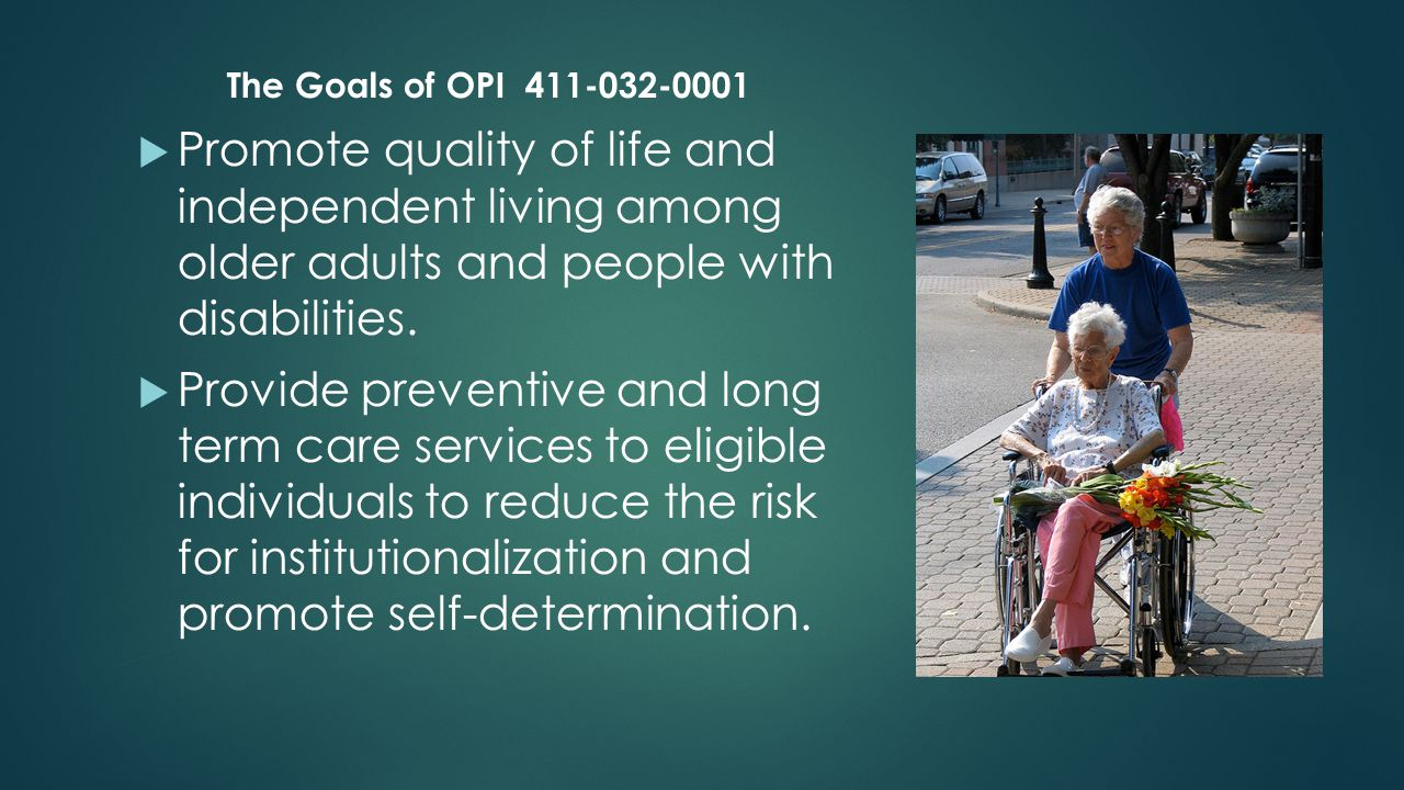 The Goals of OPI 411-032-0001  Provide services to frail and vulnerable adults who are lacking or have limited access to other long term care services.