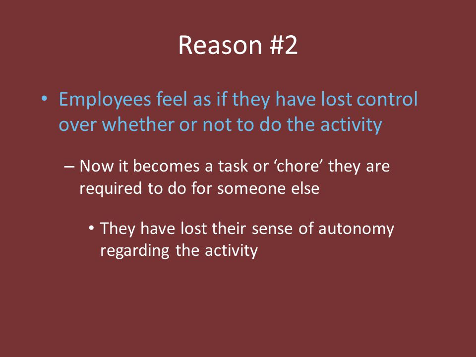 Reason #2 Employees feel as if they have lost control over whether or not to do the activity – Now it becomes a task or 'chore' they are required to d