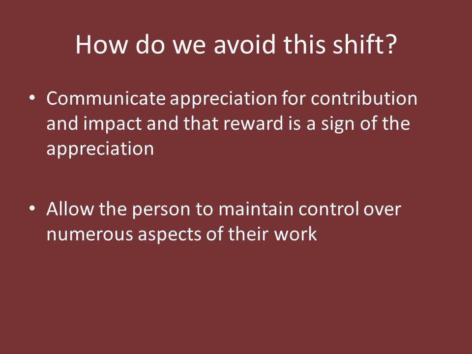 How do we avoid this shift? Communicate appreciation for contribution and impact and that reward is a sign of the appreciation Allow the person to mai