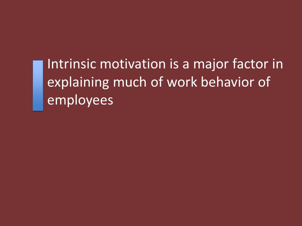 Intrinsic motivation is a major factor in explaining much of work behavior of employees