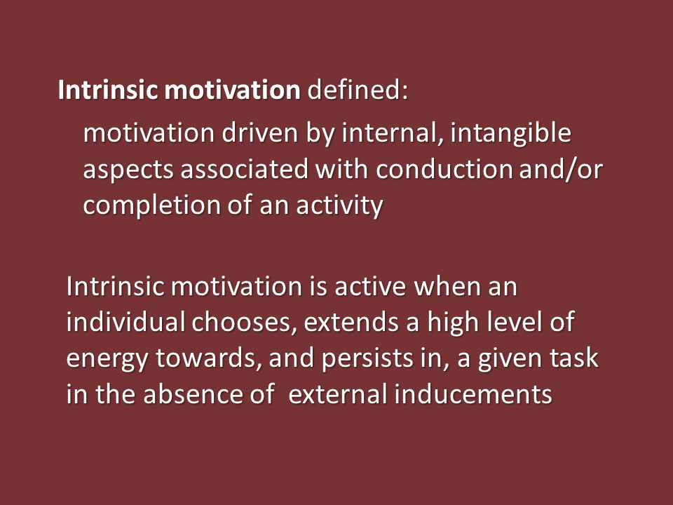 Intrinsic motivation defined: motivation driven by internal, intangible aspects associated with conduction and/or completion of an activity Intrinsic