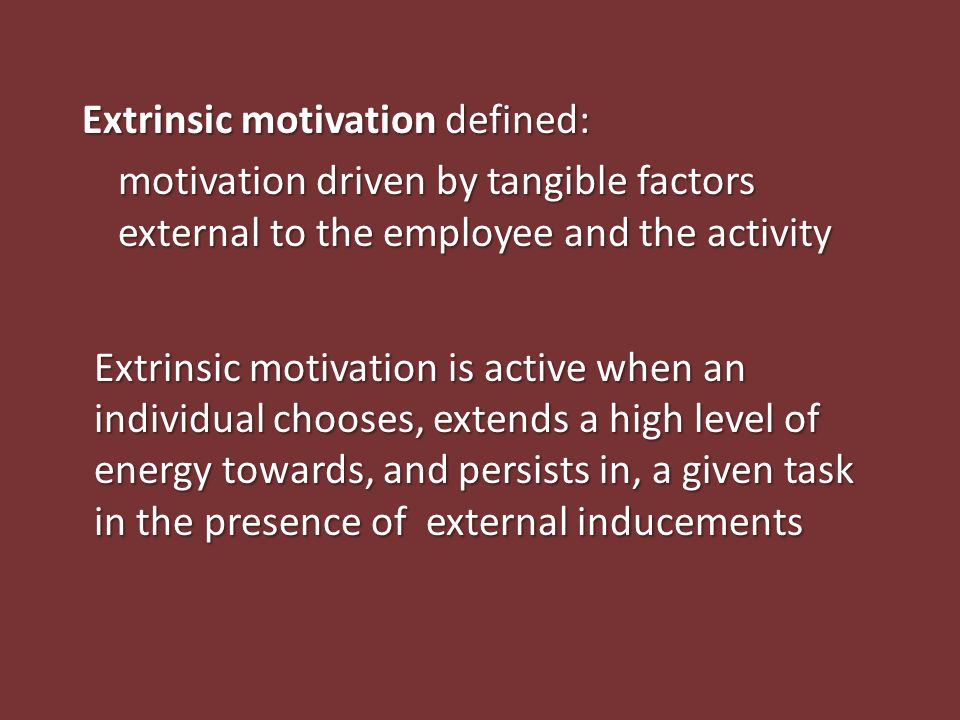Extrinsic motivation defined: motivation driven by tangible factors external to the employee and the activity Extrinsic motivation is active when an i