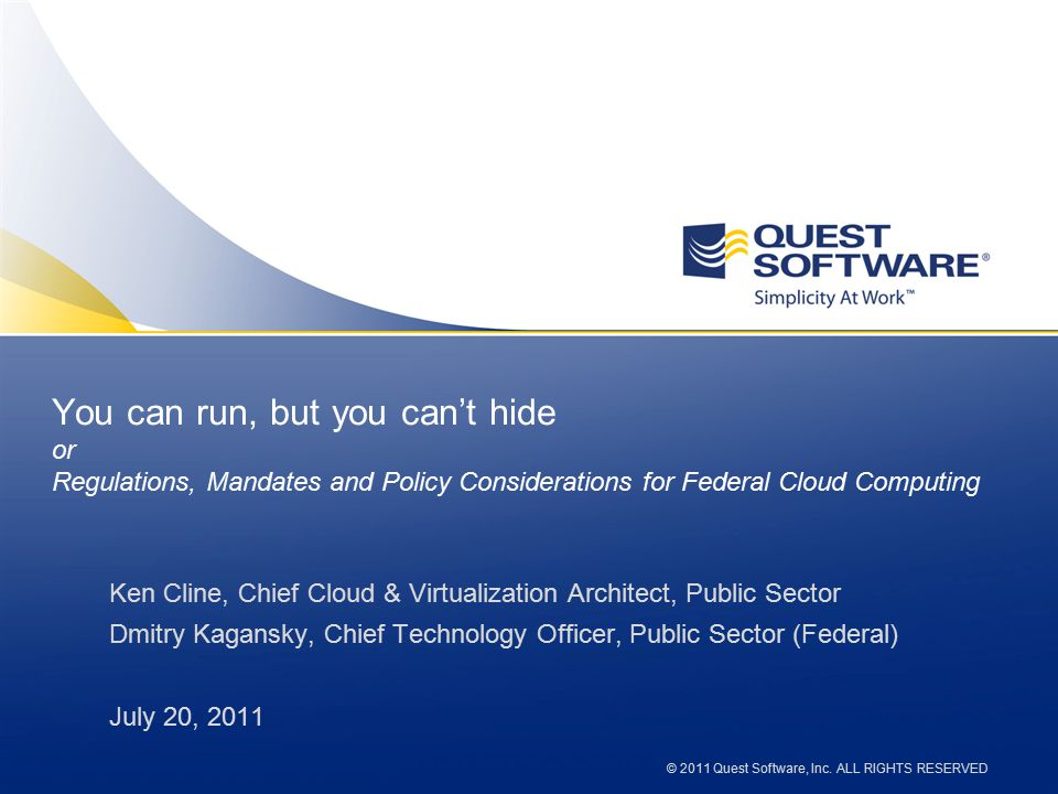 © 2010 Quest Software, Inc. ALL RIGHTS RESERVED You can run, but you can't hide or Regulations, Mandates and Policy Considerations for Federal Cloud C