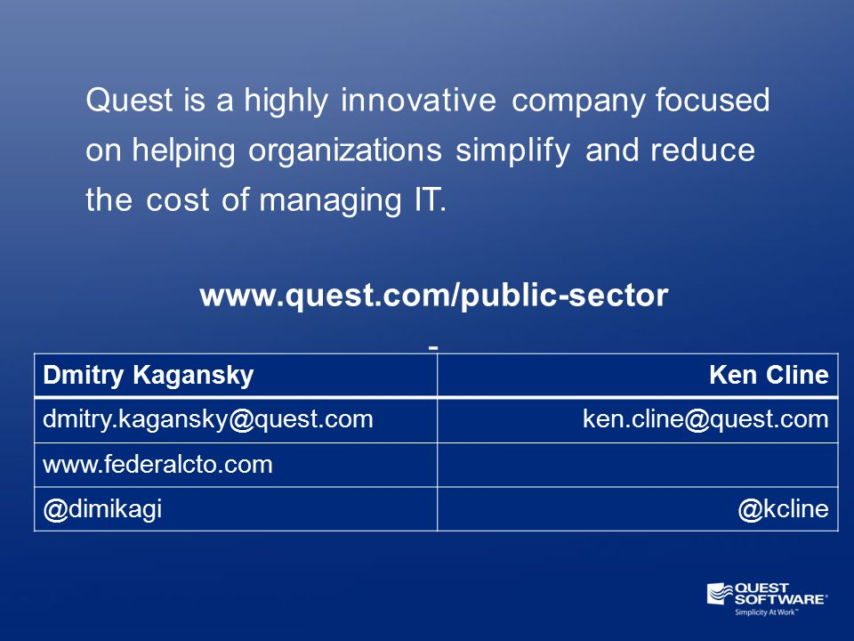 12 Quest is a highly innovative company focused on helping organizations simplify and reduce the cost of managing IT. www.quest.com/public-sector - Dm