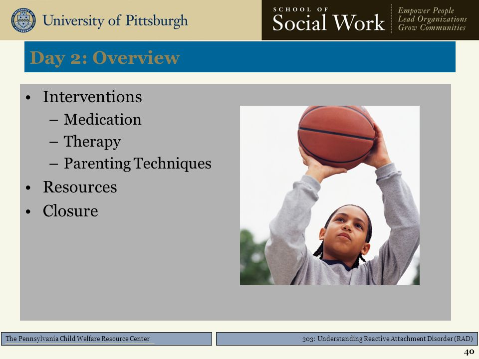 303: Understanding Reactive Attachment Disorder (RAD) The Pennsylvania Child Welfare Resource Center Definition of RAD Description of RAD Attachment c