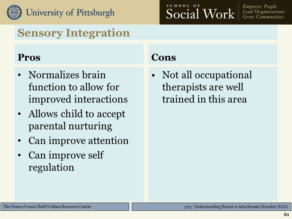 303: Understanding Reactive Attachment Disorder (RAD) The Pennsylvania Child Welfare Resource Center Sensory Integration Used by specially trained Occ
