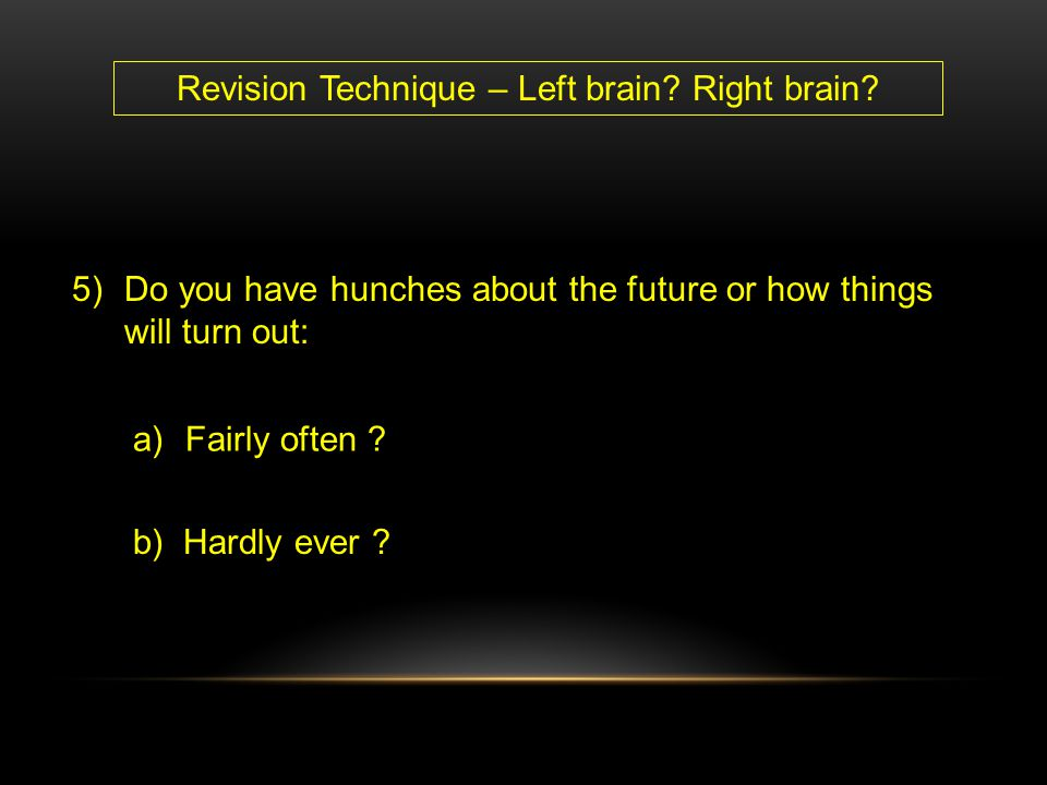 a)Fairly often ? b) Hardly ever ? 5)Do you have hunches about the future or how things will turn out: Revision Technique – Left brain? Right brain?