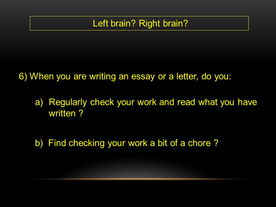 6) When you are writing an essay or a letter, do you: a)Regularly check your work and read what you have written ? b) Find checking your work a bit of