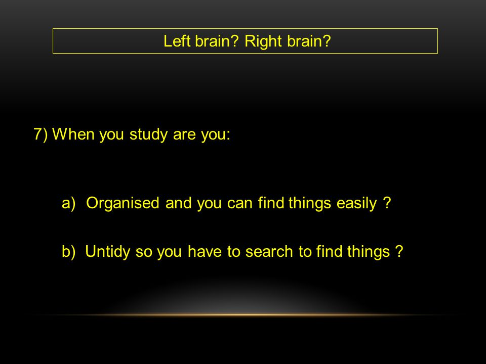 7) When you study are you: a)Organised and you can find things easily ? b) Untidy so you have to search to find things ? Left brain? Right brain?
