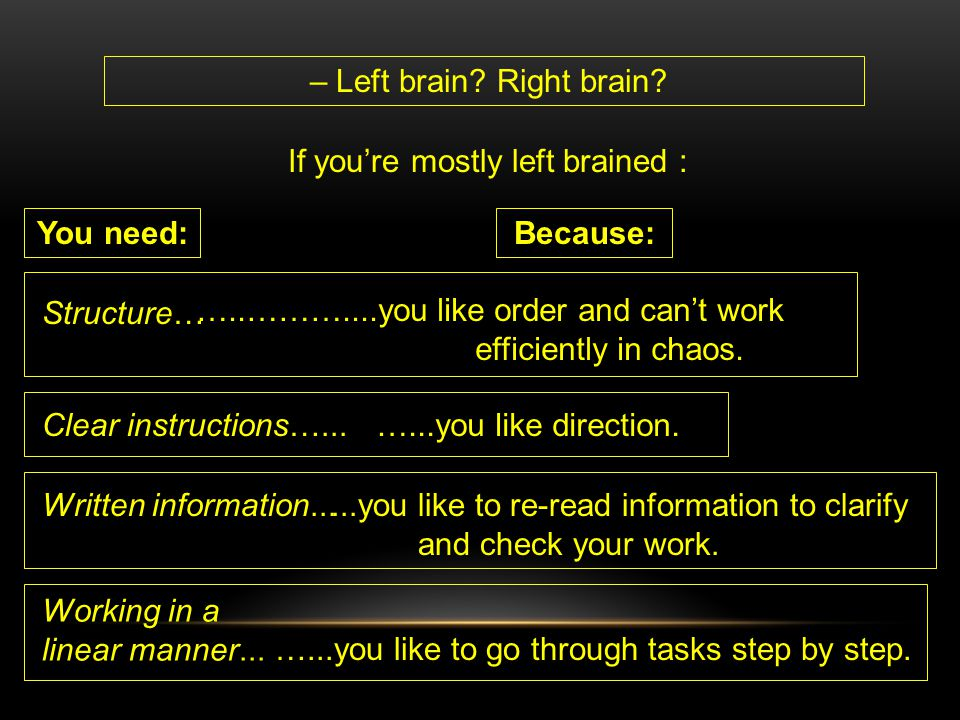 – Left brain? Right brain? If you're mostly left brained : You need: Structure… Because: Clear instructions…... Written information... Working in a li