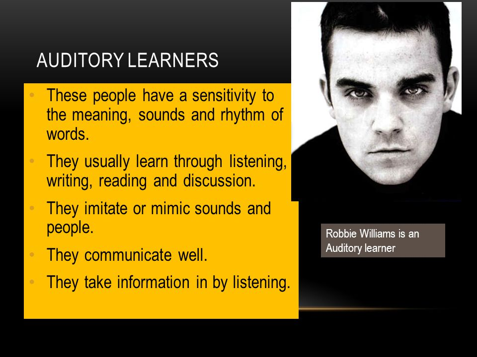 AUDITORY LEARNERS These people have a sensitivity to the meaning, sounds and rhythm of words. They usually learn through listening, writing, reading a