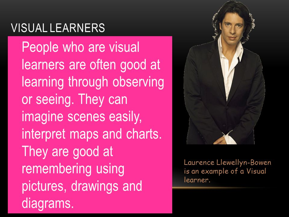 VISUAL LEARNERS People who are visual learners are often good at learning through observing or seeing. They can imagine scenes easily, interpret maps
