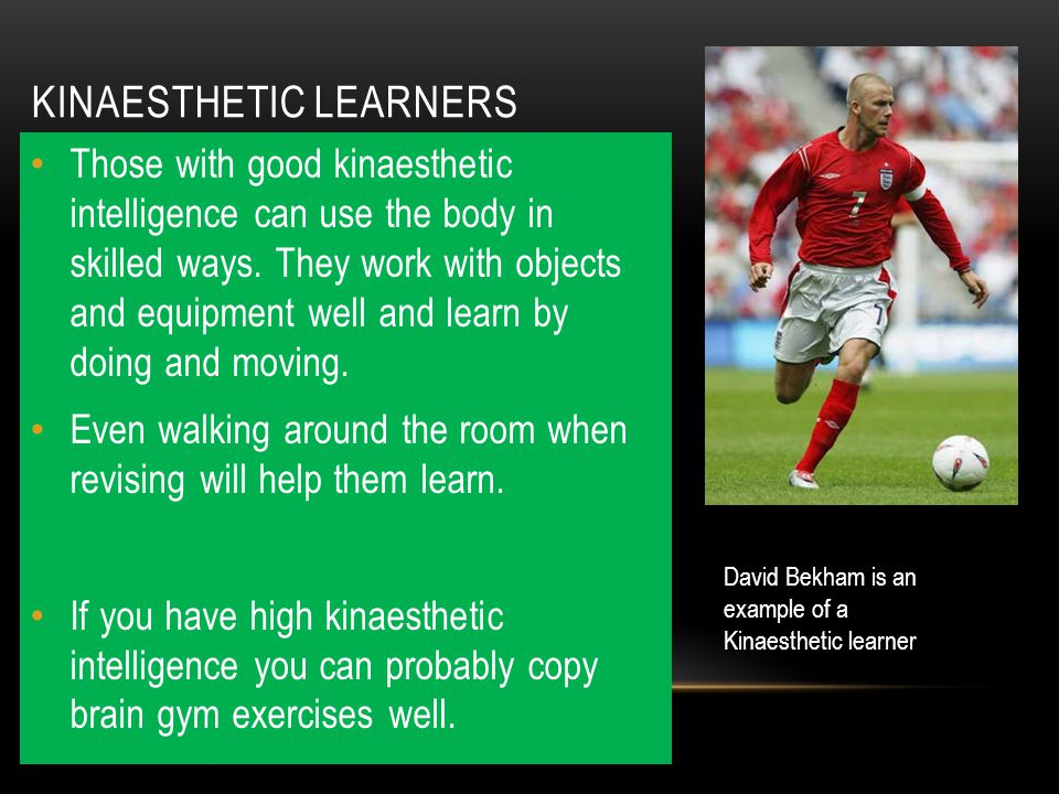 KINAESTHETIC LEARNERS Those with good kinaesthetic intelligence can use the body in skilled ways. They work with objects and equipment well and learn