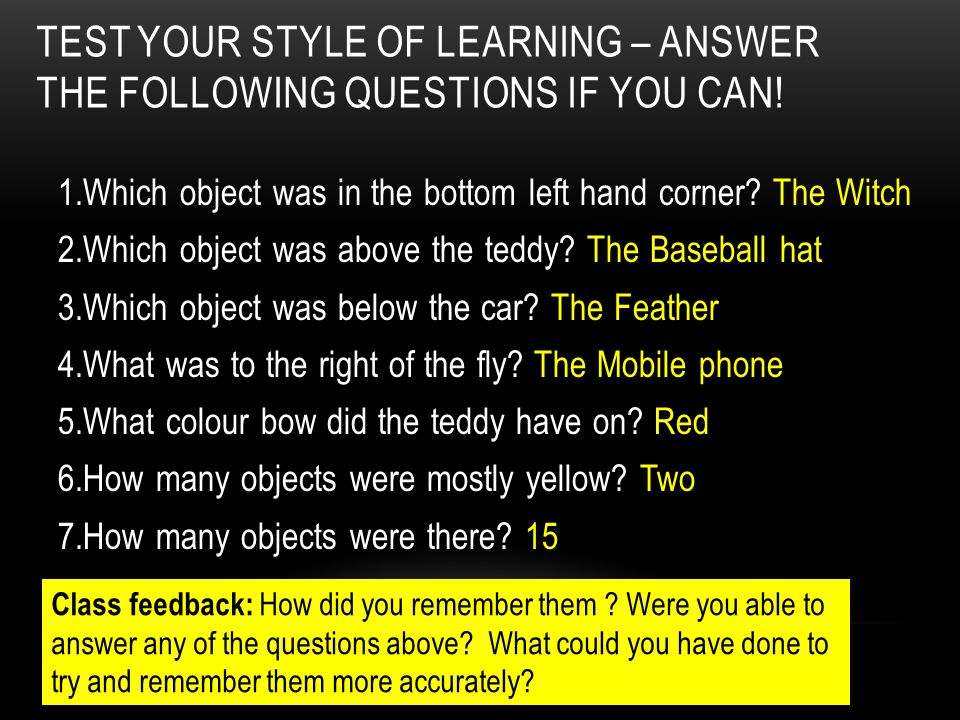 TEST YOUR STYLE OF LEARNING – ANSWER THE FOLLOWING QUESTIONS IF YOU CAN! 1.Which object was in the bottom left hand corner? The Witch 2.Which object w
