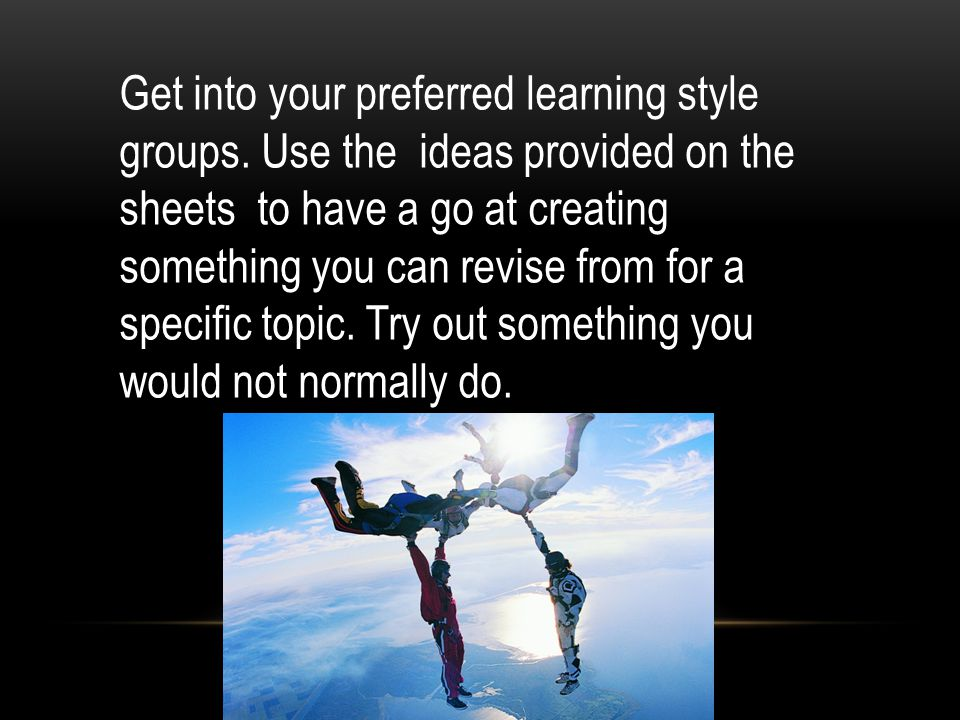 Get into your preferred learning style groups. Use the ideas provided on the sheets to have a go at creating something you can revise from for a speci