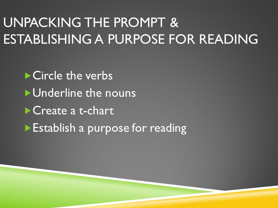 UNPACKING THE PROMPT & ESTABLISHING A PURPOSE FOR READING  Circle the verbs  Underline the nouns  Create a t-chart  Establish a purpose for readin