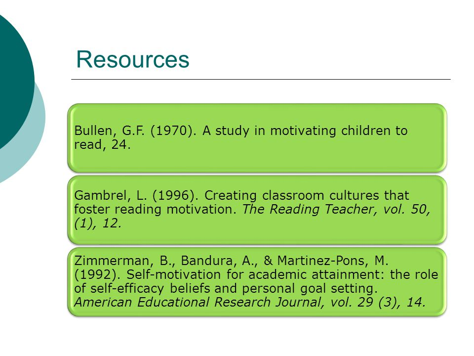 Resources Bullen, G.F. (1970). A study in motivating children to read, 24. Gambrel, L. (1996). Creating classroom cultures that foster reading motivat