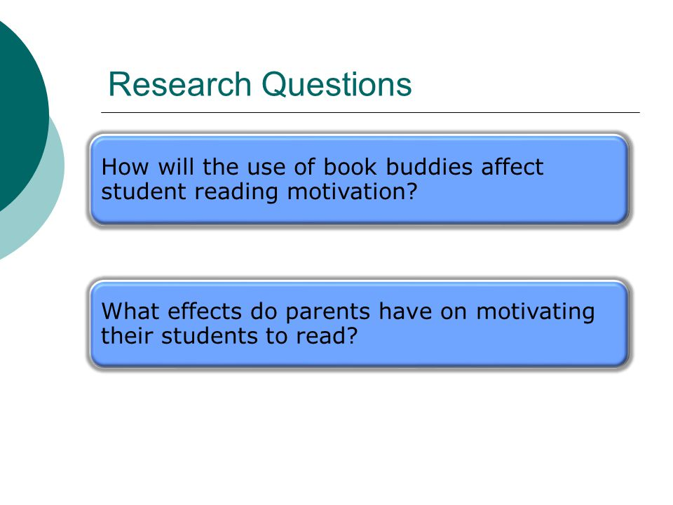 Research Questions How will the use of book buddies affect student reading motivation? What effects do parents have on motivating their students to re