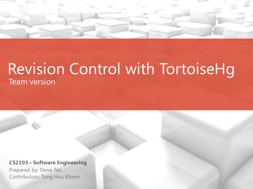 Revision Control with TortoiseHg (Team use) Team version Prepared by: Steve Teo Contributors: Tong Huu Khiem CS2103 – Software Engineering