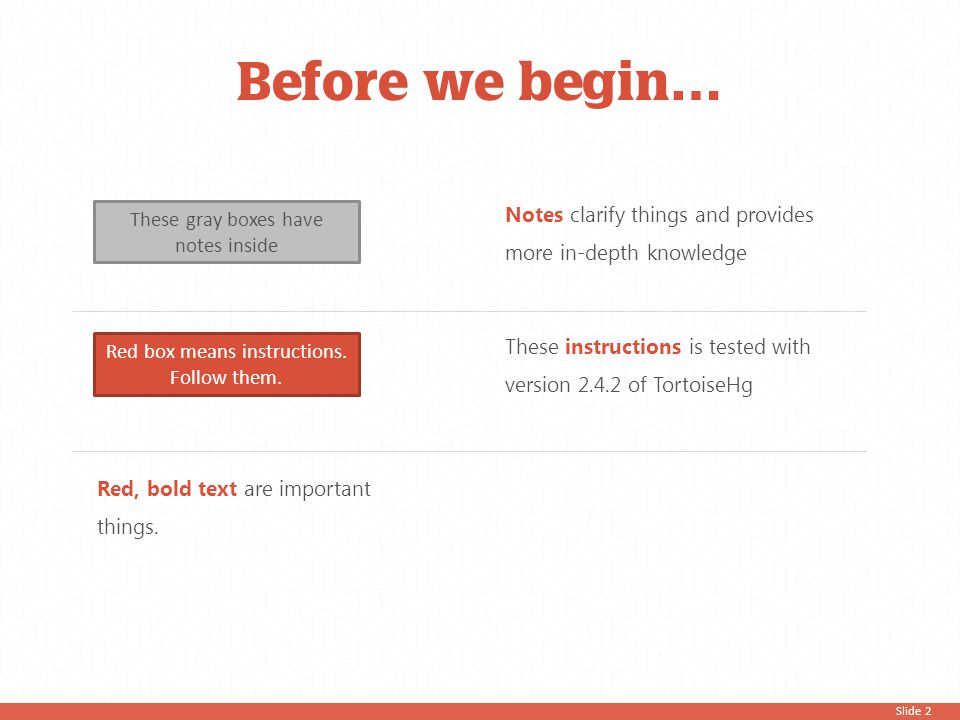 Slide 2 Before we begin… These gray boxes have notes inside Red box means instructions. Follow them. Red, bold text are important things. Notes clarif