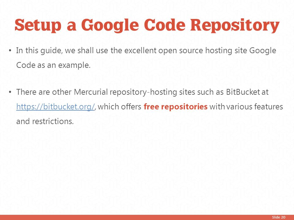 Slide 20 Setup a Google Code Repository In this guide, we shall use the excellent open source hosting site Google Code as an example. There are other