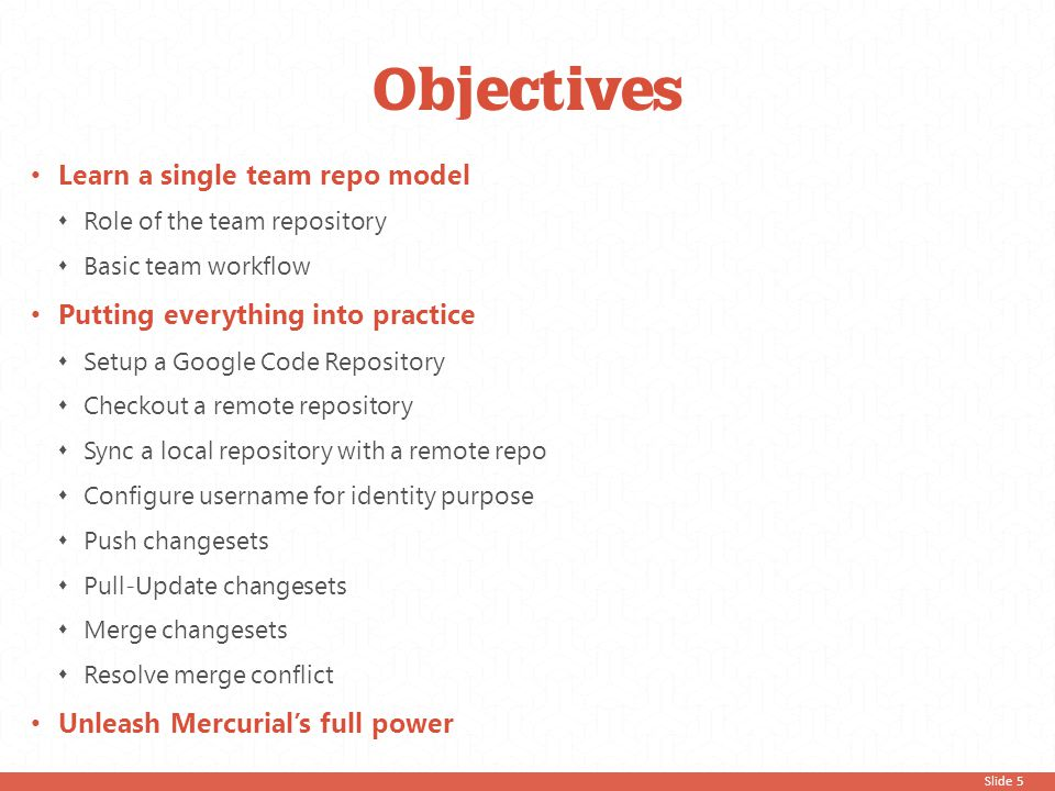 Slide 5 Objectives Learn a single team repo model  Role of the team repository  Basic team workflow Putting everything into practice  Setup a Googl