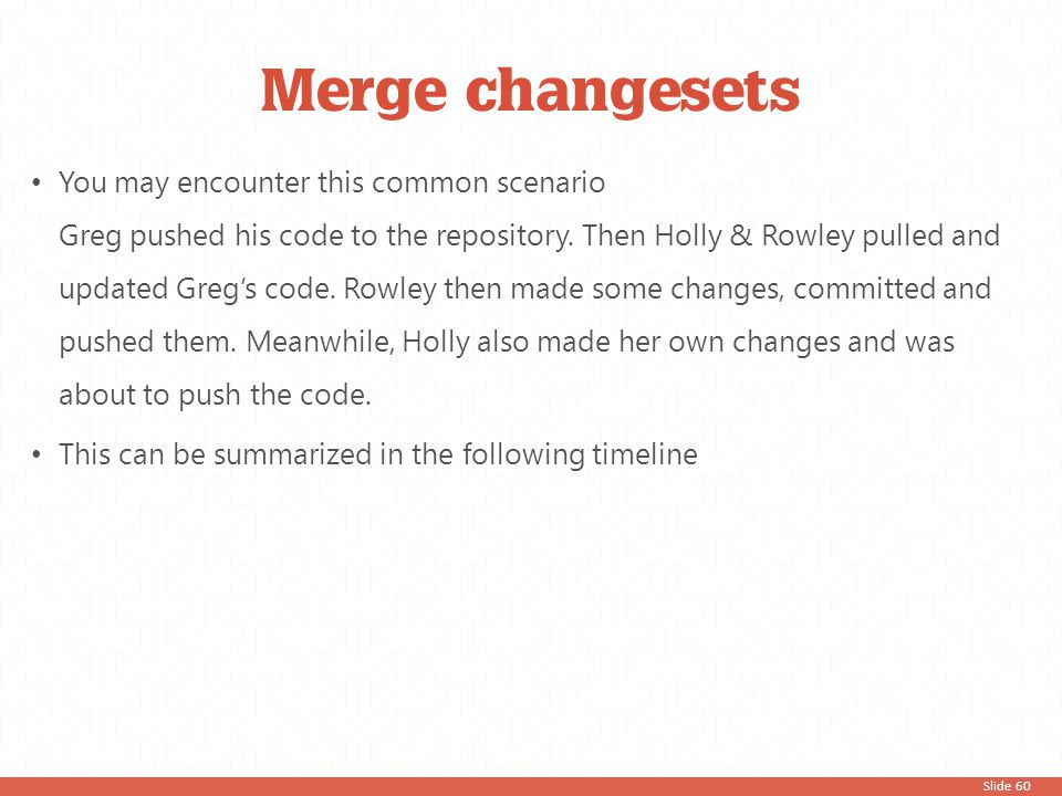 Slide 60 Merge changesets You may encounter this common scenario Greg pushed his code to the repository. Then Holly & Rowley pulled and updated Greg's