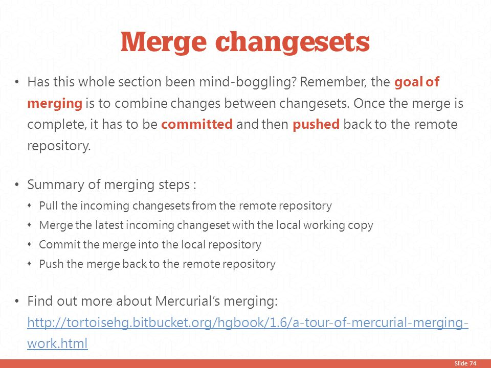 Slide 74 Has this whole section been mind-boggling? Remember, the goal of merging is to combine changes between changesets. Once the merge is complete