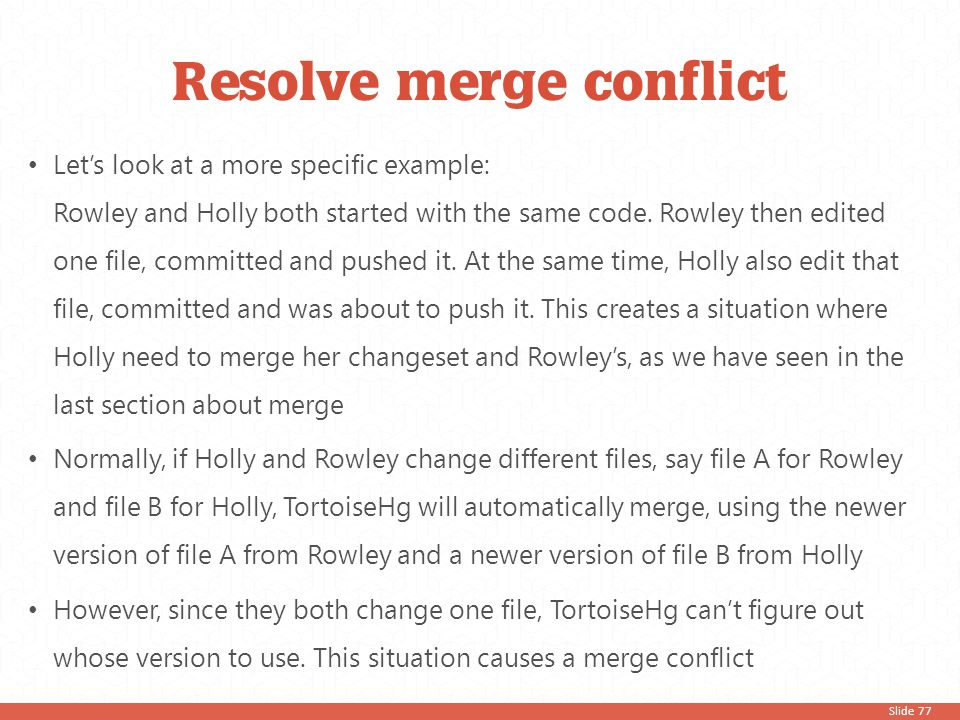 Slide 77 Let's look at a more specific example: Rowley and Holly both started with the same code. Rowley then edited one file, committed and pushed it