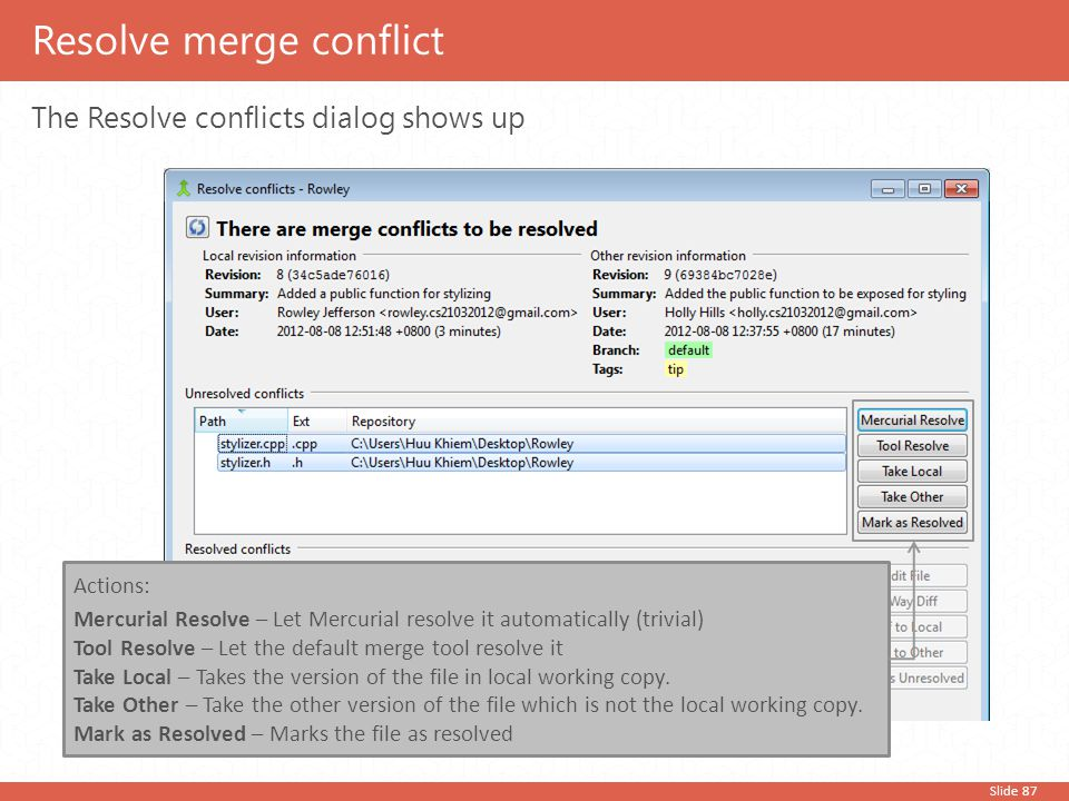 Slide 87 The Resolve conflicts dialog shows up Resolve merge conflict Actions: Mercurial Resolve – Let Mercurial resolve it automatically (trivial) To