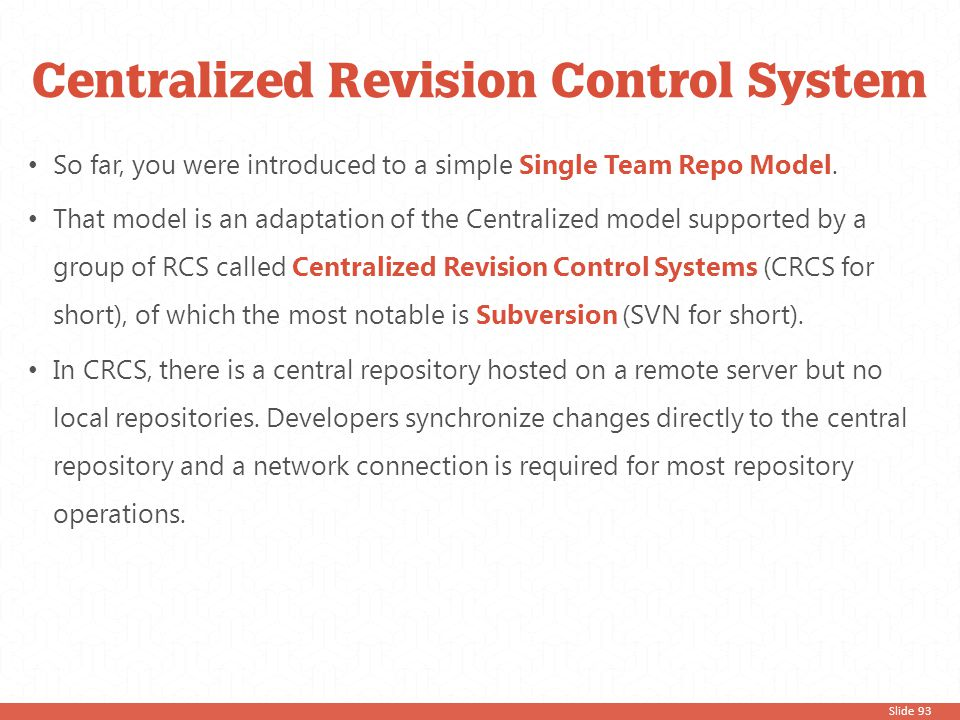 Slide 93 So far, you were introduced to a simple Single Team Repo Model. That model is an adaptation of the Centralized model supported by a group of