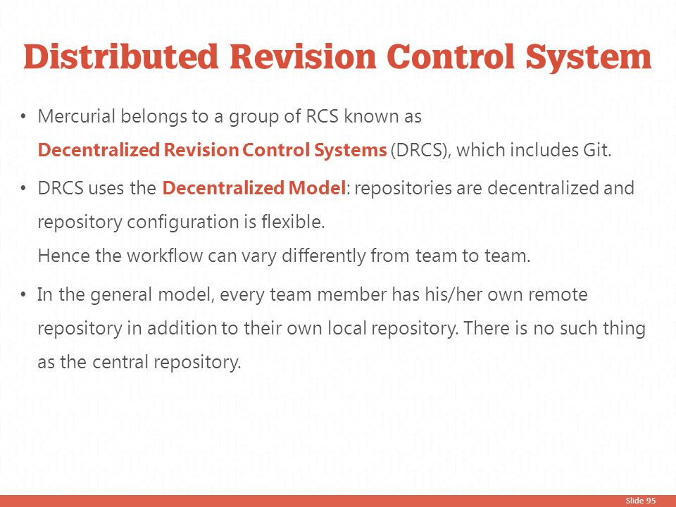 Slide 95 Mercurial belongs to a group of RCS known as Decentralized Revision Control Systems (DRCS), which includes Git. DRCS uses the Decentralized M