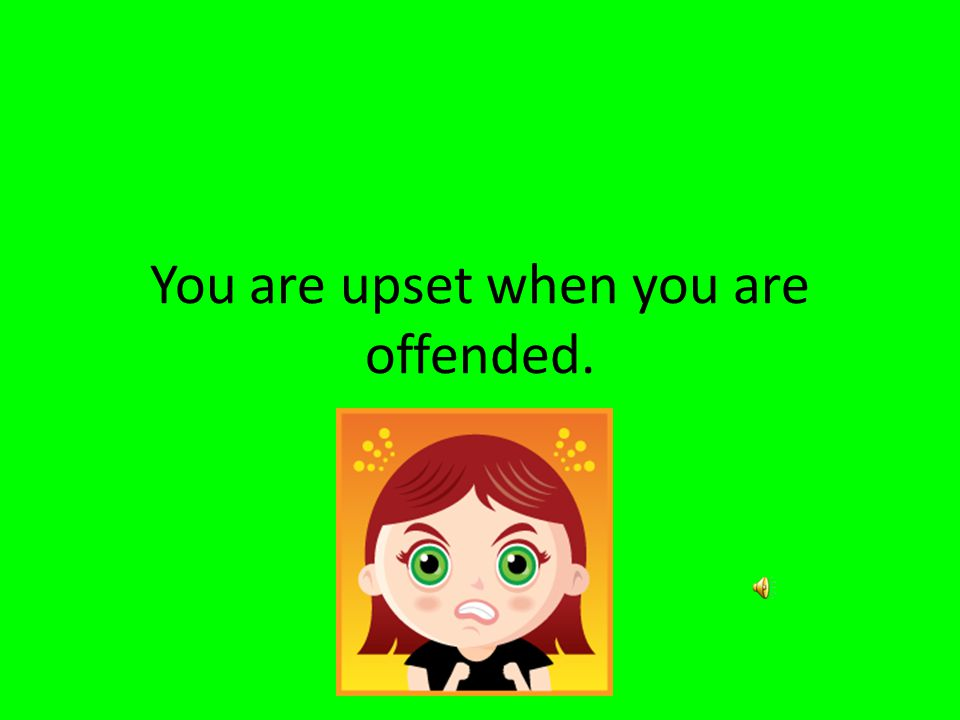 5. I hope you are not offended. A. Frightened B. upset