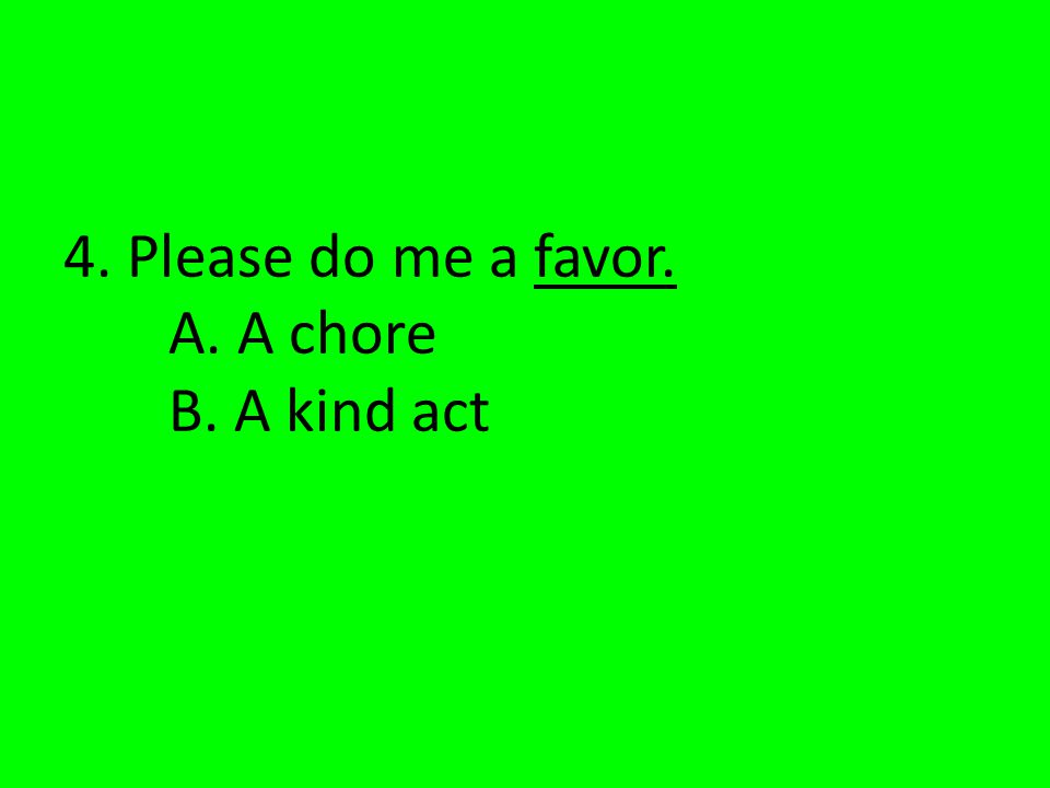 4. Please do me a favor. A. A chore B. A kind act