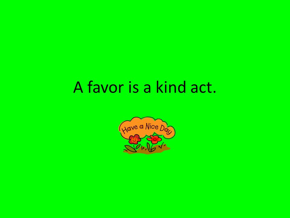 A favor is a kind act.