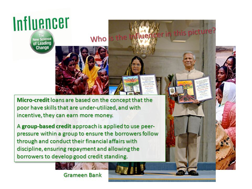 Grameen Bank Micro-credit loans are based on the concept that the poor have skills that are under-utilized, and with incentive, they can earn more money.