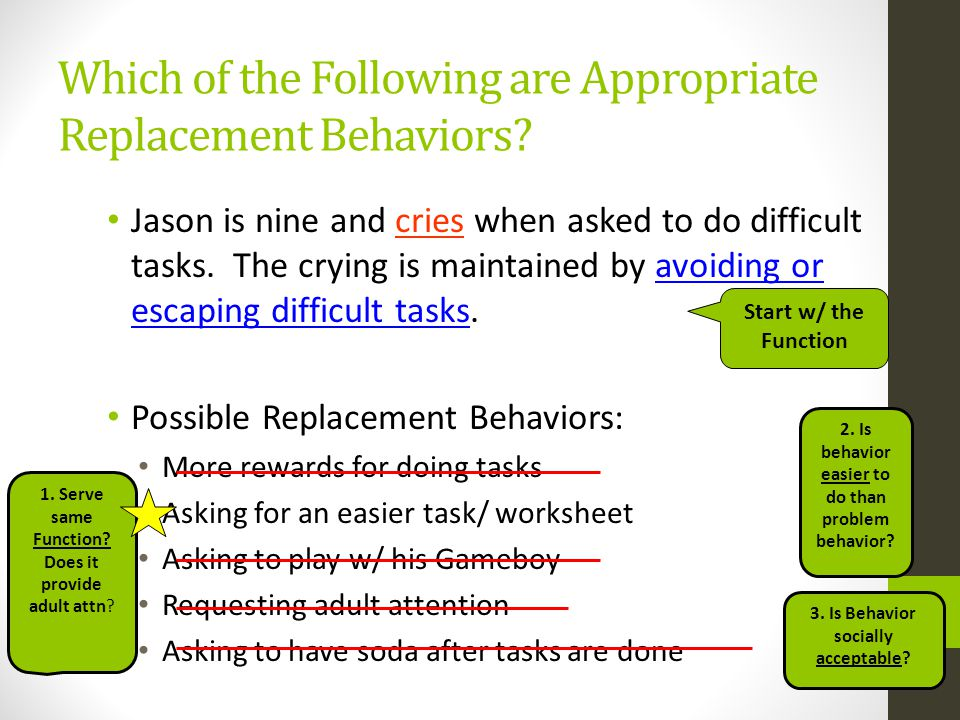 Which of the Following are Appropriate Replacement Behaviors? Jason is nine and cries when asked to do difficult tasks. The crying is maintained by av