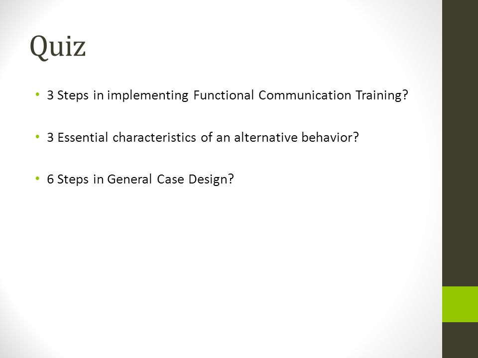 Quiz 3 Steps in implementing Functional Communication Training? 3 Essential characteristics of an alternative behavior? 6 Steps in General Case Design