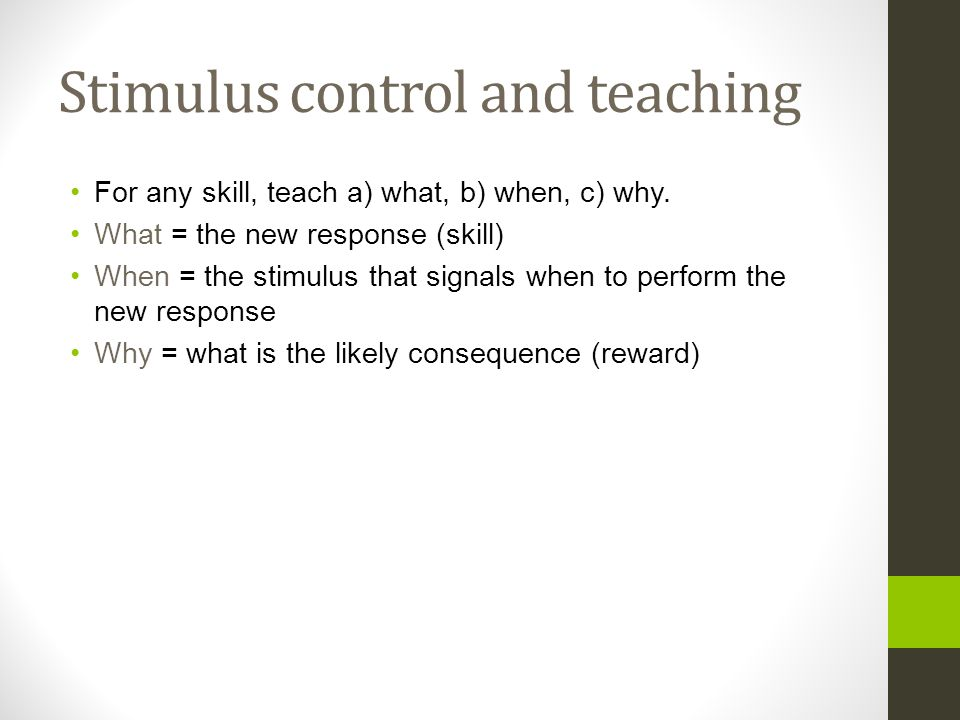 Stimulus control and teaching For any skill, teach a) what, b) when, c) why. What = the new response (skill) When = the stimulus that signals when to
