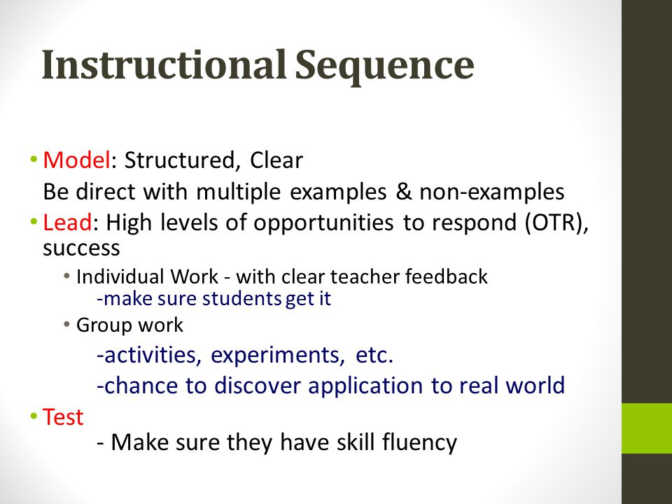 Instructional Sequence Model: Structured, Clear Be direct with multiple examples & non-examples Lead: High levels of opportunities to respond (OTR), s