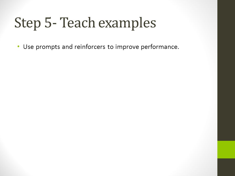 Step 5- Teach examples Use prompts and reinforcers to improve performance.