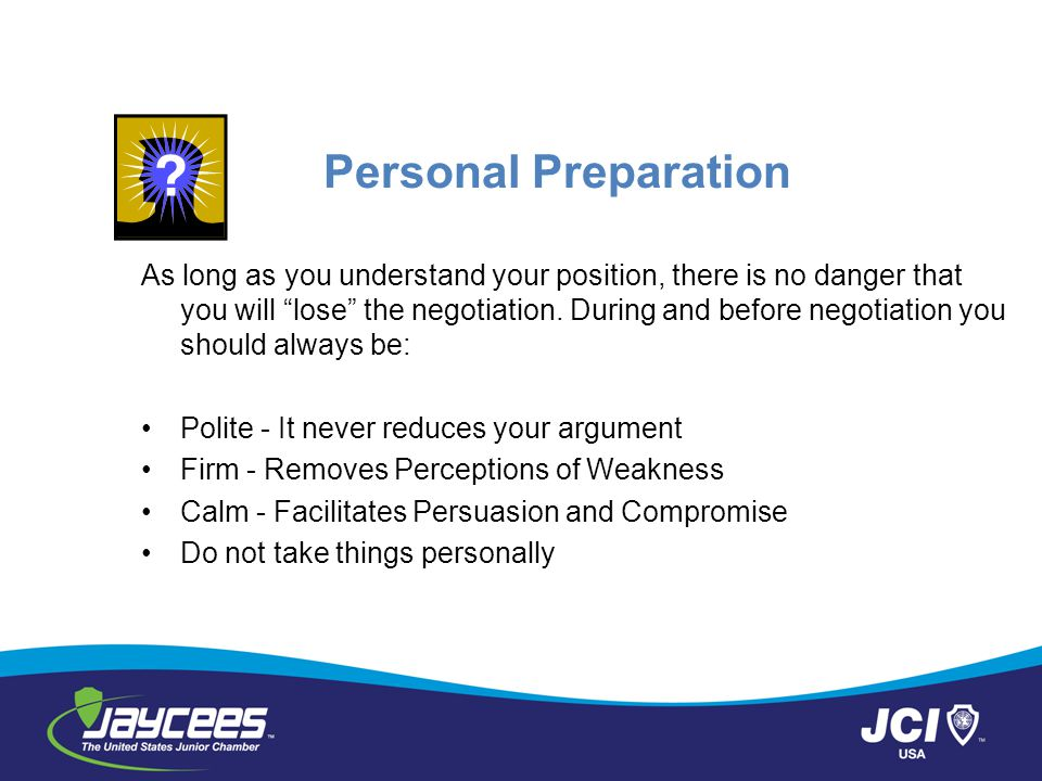 """Personal Preparation As long as you understand your position, there is no danger that you will """"lose"""" the negotiation. During and before negotiation y"""