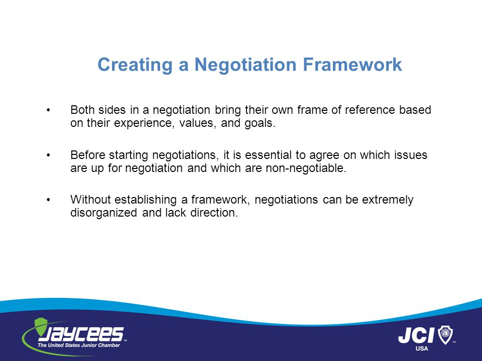 Creating a Negotiation Framework Both sides in a negotiation bring their own frame of reference based on their experience, values, and goals. Before s