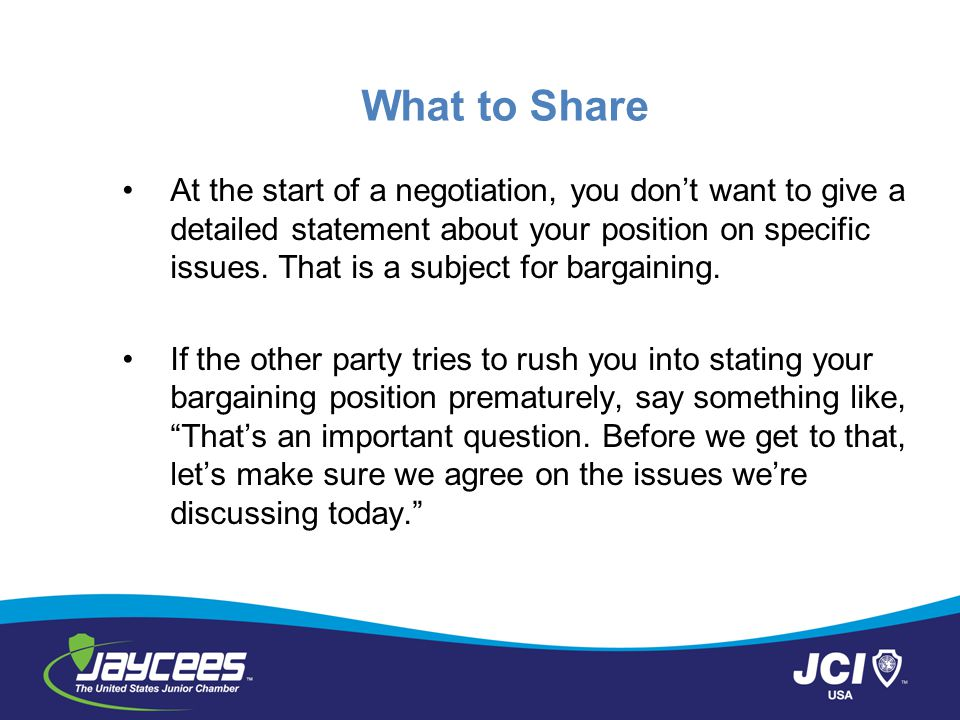 What to Share At the start of a negotiation, you don't want to give a detailed statement about your position on specific issues. That is a subject for