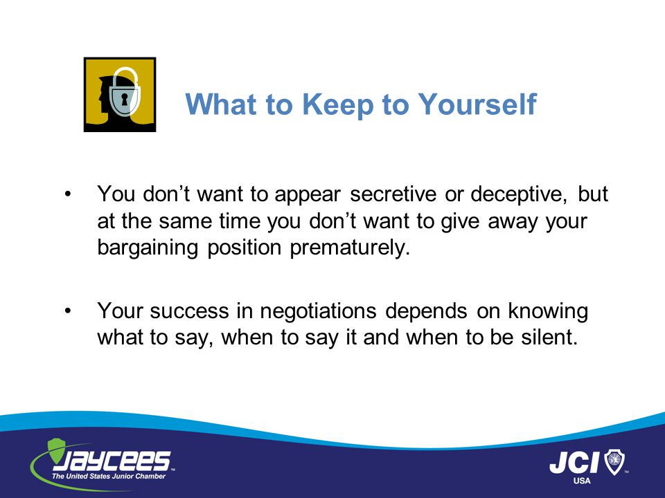 What to Keep to Yourself You don't want to appear secretive or deceptive, but at the same time you don't want to give away your bargaining position pr